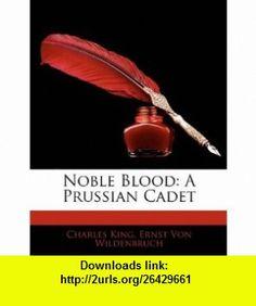 Noble Blood A Prussian Cadet (9781141747771) Charles King, Ernst Von Wildenbruch , ISBN-10: 1141747774  , ISBN-13: 978-1141747771 ,  , tutorials , pdf , ebook , torrent , downloads , rapidshare , filesonic , hotfile , megaupload , fileserve