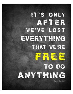 It's only after we've lost everything that we're free to do anything - Tyler Durden