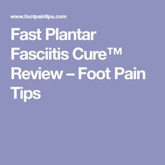 Fast Plantar Fasciitis Cure™ Review – Foot Pain Tips