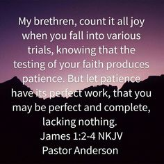"""The trying of your faith produces ~ count it all joy! The end result is completion """"perfect and complete, lacking nothing!"""""""