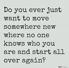 Do you ever just want to move somewhere new where no one knows who you are and start all over again?