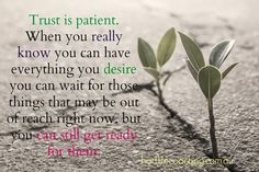 Trustis patient. When you really know you can have everything you desire you can wait for those things that may be out of reach right now.