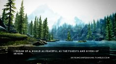 I dream of a world as peaceful as the forests and rivers of Skyrim. http://skyrimconfessions.tumblr.com