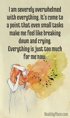 Anxiety Quote: I am severely overwhelmed with everything. It's come to a point that even small tasks make me feel like breaking down and crying. Everything is just too much for me now. www.HealthyPlace.com
