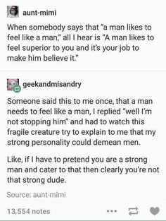 i dont think that men wanting to feel like men is a problem, its an evolutionarily ingrained thing but expecting people to bend over backwards so that you can feel like a man is very unreasonable Intersectional Feminism, Guys Be Like, Like Me, Patriarchy, My Tumblr, Faith In Humanity, Social Issues, Social Justice, Equality