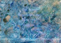 I'm Sorry Please forgive me I love you Thank you Ho'onopono Encaustic Art: Karina Stelloo: www.close2nature.nl