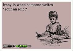 """Perhaps not irony, but it sure is hypocritical! """"Irony is when someone writes 'Your an idiot.'"""""""