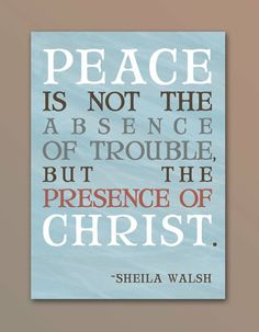 Peace is not the absence of trouble, but the presence of Christ.