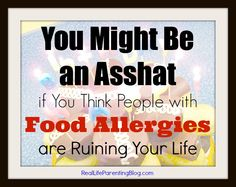 "I read a post from a woman whining that she and her child are being punished having to accommodate kids with food allergies. She doesn't think it's fair to have to cater to this ""allergy insanity""-..."