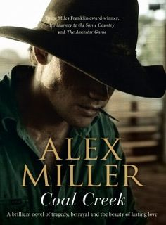 """""""Coal Creek is a quiet but powerful novel of family, friendship and loyalty, tested by betrayal and tragedy. This is a book destined to be another awarded literary triumph for Alex Miller. Book Club Books, New Books, Good Books, Books To Read, Coal Creek, Australian Authors, Top Reads, Great Novels, Literary Fiction"""