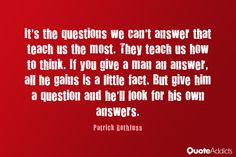 It's the questions we can't answer that teach us the most. They teach us how to think. If you give a man an answer, all he gains is a little fact. But give him a question and he'll look for his own answers. - Patrick Rothfuss
