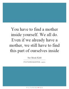 You have to find a mother inside yourself. We all do. Even if we already have a mother, we still have to find this part of ourselves inside. Sue Monk Kidd quotes on PictureQuotes.com.