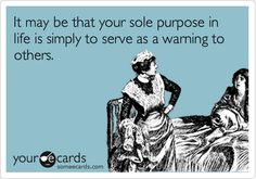It may be that your sole purpose in life is simply to serve as a warning to others.