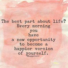 A melhor parte da vida? Todas as manhãs você tem uma nova oportunidade para se tornar uma versão feliz de você mesmo.