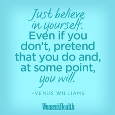 """Just believe in yourself. Even if you don't, pretend that you do and, at some point, you will."" –Venus Williams, in an interview with ABC News' John Schriffen ... TRUTH!! :)"