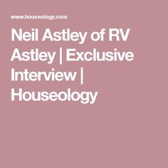 Neil Astley of RV Astley | Exclusive Interview | Houseology