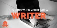 How to blog when you're not a writer