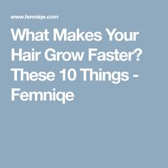 What Makes Your Hair Grow Faster? These 10 Things - Femniqe