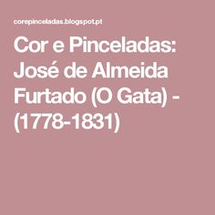Cor e Pinceladas: José de Almeida Furtado (O Gata) - (1778-1831)