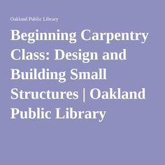Beginning Carpentry Class: Design and Building Small Structures   Oakland Public Library