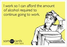 """""""I work so I can afford the amount of alcohol required to continue going to work."""" Some days yes!"""