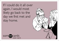 If I could do it all over again, I would most likely go back to the day we first met and stay home. | Confession Ecard | someecards.com