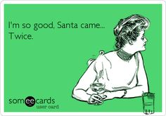 Funny Christmas Season Ecard: I'm so good, Santa came... Twice.