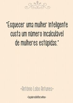 """""""Esquecer uma mulher inteligente custa um número incalculavel de mulheres estúpidas."""" - Antônio Lobo Antunes"""