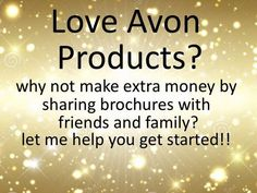 Work Avon around your life!! HAVE FUN.Be Your Own Boss! Its Up To You! BOSSLIFE To sign up go to startavon.com use reference code: MY1724 and let's make dreams come true together!! As a bonus for joining my team I will give you extra free catalogs and samples to get your business started before the kit comes in. When you place your first $150 order I will give you a free gift and a Avon T-Shirt all free from me..