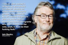 The media use prejudice to divert peoples attention from austerity.   Iain Banks saw through it. We all should.