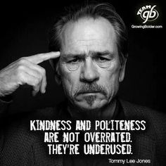 Kindness and politeness are not overrated, they are underused.