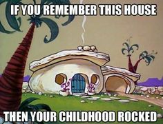 Flintstones. If you remember this house, then your childhood rocked.