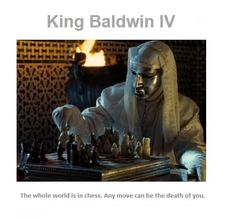"""Ridley Scott's epic Kingdom of Heaven (2005) is set in the 12th century: Baldwin IV was king of Jerusalem 1174-1185. Shatranj, an old form of chess, had spread throughout Europe, so it would have been natural for King Baldwin to enquire: """"Do you play?"""""""