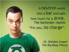 Sheldon Cooper The Big Bang TheoryA neutron walksinto a bar and askshow much for a drink. The / sheldon cooper :: the big bang theory Big Bang Theory, Chemistry Jokes, Science Jokes, Physics Humor, Science Geek, Science Cartoons, Biology Humor, Chemistry Teacher, Weird Science