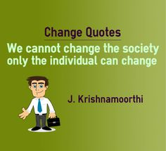 Change quotes We cannot change the society only the individual can change Quote by J.Krishnamoorthi Explanation about quote on change Before changing the society, one should change himself such that he earns credibility to change others. Others will start buying the idea only if the seller is...