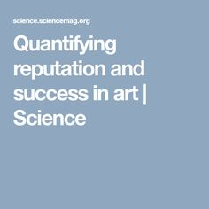 Quantifying reputation and success in art Science Art, Success