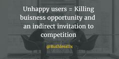Unhappy Users = Killing business 0pportunity and inviting indirect competition.  @RuthlessUx