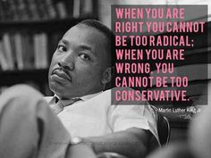 When you are right you cannot be too radical; when you are wrong you cannot be too conservative. — Martin Luther King Jr.