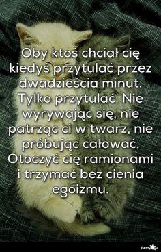 BESTY.pl - Oby ktoś chciał cię kiedyś przytulać przez dwadzieścia minut. Tylko przytulać. Nie wyrywając się,...