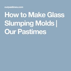 How to Make Glass Slumping Molds | Our Pastimes