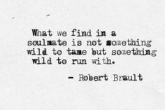 """What we find in a soulmate is not something wild to tame but something wild to run with"" -Robert Brault"