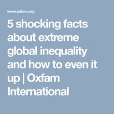 5 shocking facts about extreme global inequality and how to even it up | Oxfam International