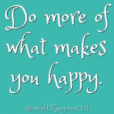 Do more of what makes you happy.  Yes, I need to remember this. What about you? (courtesy of Household Management 101, TaylorFlanery's Instagram account}