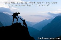 """""""What would you do right now if you knew you were amazing."""" - Jim Stovall. Find out more at http://tomkenemore.com/"""