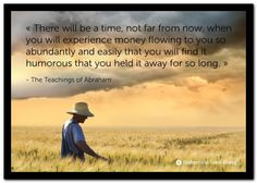 There will be a time, not so far from now, when you will experience money flowing to you so abundantly and easily that you will find it humorous that you held it away for so long. Abraham-Hicks Quotes (AHQ3211) #money