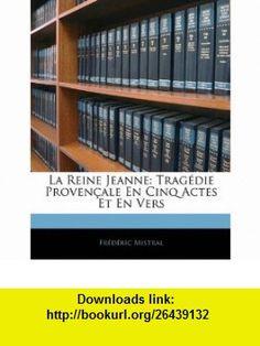 La Reine Jeanne Trag�die Proven�ale En Cinq Actes Et En Vers (French Edition) (9781144828873) Fr�d�ric Mistral , ISBN-10: 1144828872  , ISBN-13: 978-1144828873 ,  , tutorials , pdf , ebook , torrent , downloads , rapidshare , filesonic , hotfile , megaupload , fileserve