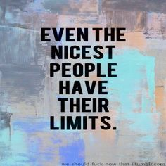 Yes. There comes a time when even the nicest people have to take a stand, a position. When the drama has to cease... Just because you are nice doesn't mean others can wipe their feet on your back.