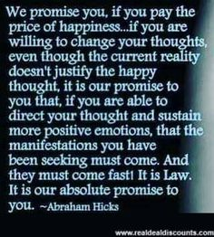 We promise you, if you pay the price for happiness...if you are willing to change your thoughts, even though the current reality doesn't justify the happy thought. It is our promise to you if you are able to direct your thought and sustain more positive emotions, that the manifestations you have been seeking must come. And they must come fast!  It is Law.  It is our absolute promise to you. --Abraham Hicks