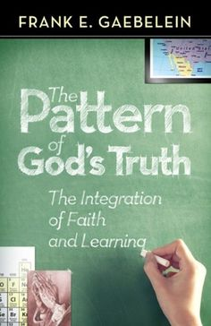The Pattern of God's Truth: The Integration of Faith and Learning by Frank E. Gaebelein