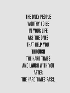 The only people worthy to be in your life are the ones that help you through the hard times and laugh with you after the hard times pass